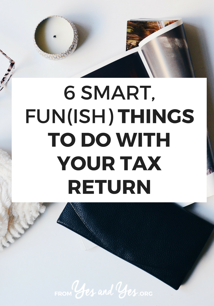 Looking for things to do with your tax refund? Things other than a shopping spree or car repairs? Click through for 6 smart, fun(ish) ideas! >> yesandyes.org