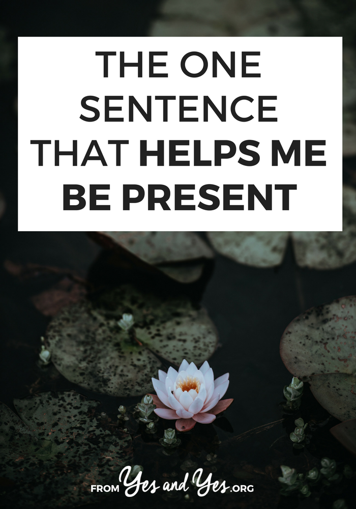 Want to be more present in your life? Pay more attention to your life and get out of your head? This one sentence will help!