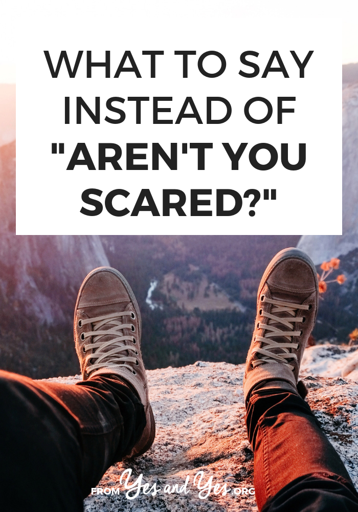 "Have you ever been asked 'Aren't you scared?"" when you're about to travel solo? Or take a new job? Or move? Have you said that to someone else? Let's stop. Here's why"