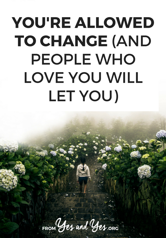 I know you know this, but you're allowed to change and if people love you, they'll let you. You don't owe anyone your pretty or your ambition or your intrigue. You're allowed to live a life that works for you. >> yesandyes.org